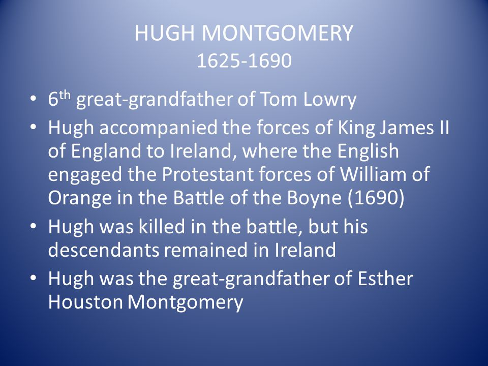 HUGH MONTGOMERY 1625-1690 6 th great-grandfather of Tom Lowry Hugh accompanied the forces of King James II of England to Ireland, where the English en