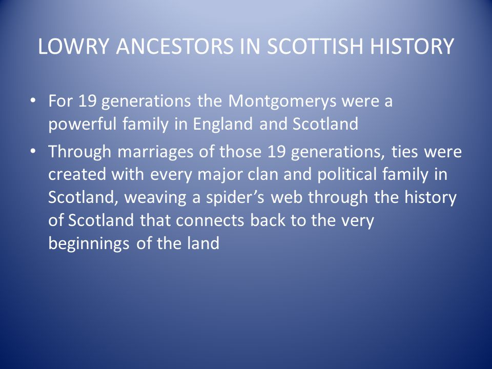 LOWRY ANCESTORS IN SCOTTISH HISTORY For 19 generations the Montgomerys were a powerful family in England and Scotland Through marriages of those 19 ge