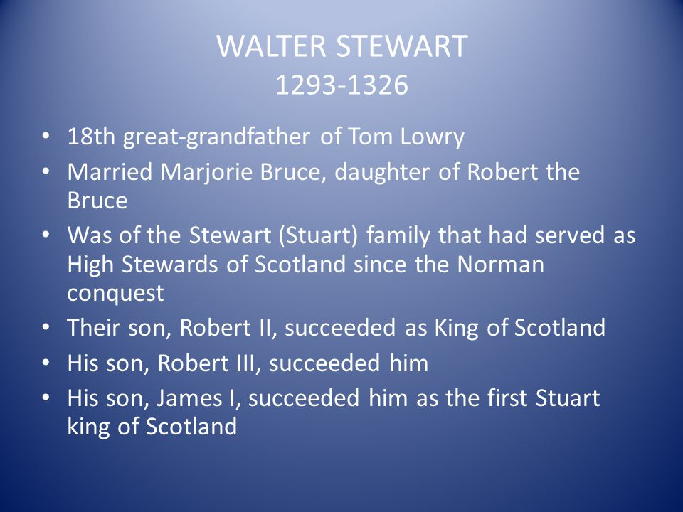 WALTER STEWART 1293-1326 18th great-grandfather of Tom Lowry Married Marjorie Bruce, daughter of Robert the Bruce Was of the Stewart (Stuart) family t