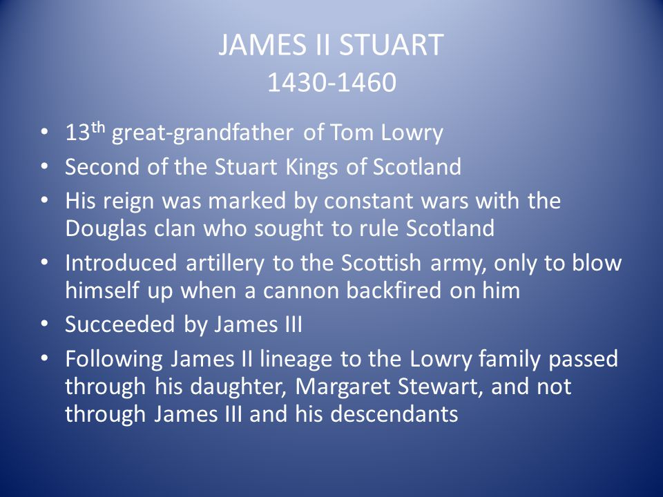 JAMES II STUART 1430-1460 13 th great-grandfather of Tom Lowry Second of the Stuart Kings of Scotland His reign was marked by constant wars with the D