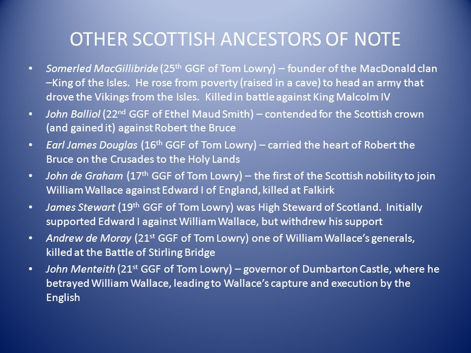 OTHER SCOTTISH ANCESTORS OF NOTE Somerled MacGillibride (25 th GGF of Tom Lowry) – founder of the MacDonald clan –King of the Isles. He rose from pove