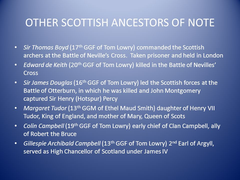 OTHER SCOTTISH ANCESTORS OF NOTE Sir Thomas Boyd (17 th GGF of Tom Lowry) commanded the Scottish archers at the Battle of Nevilles Cross. Taken prison