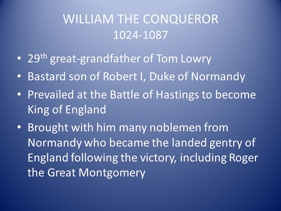 WILLIAM THE CONQUEROR 1024-1087 29 th great-grandfather of Tom Lowry Bastard son of Robert I, Duke of Normandy Prevailed at the Battle of Hastings to