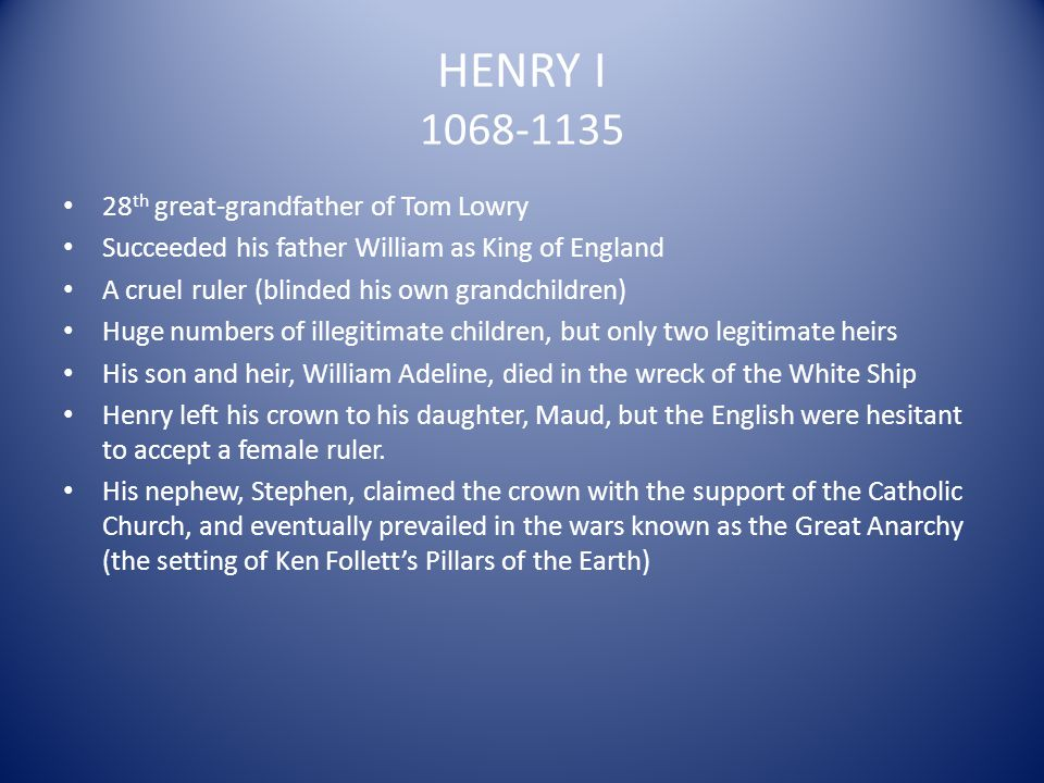 HENRY I 1068-1135 28 th great-grandfather of Tom Lowry Succeeded his father William as King of England A cruel ruler (blinded his own grandchildren) H