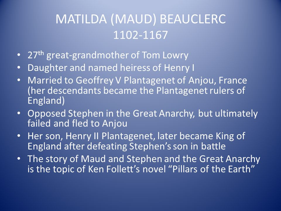 MATILDA (MAUD) BEAUCLERC 1102-1167 27 th great-grandmother of Tom Lowry Daughter and named heiress of Henry I Married to Geoffrey V Plantagenet of Anj