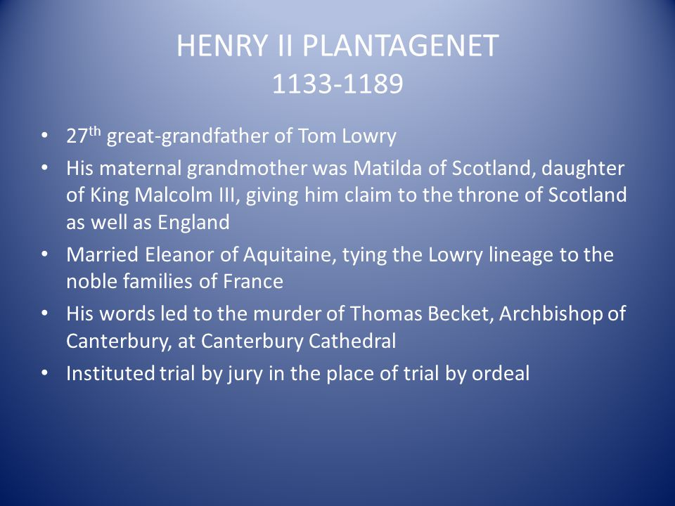 HENRY II PLANTAGENET 1133-1189 27 th great-grandfather of Tom Lowry His maternal grandmother was Matilda of Scotland, daughter of King Malcolm III, gi