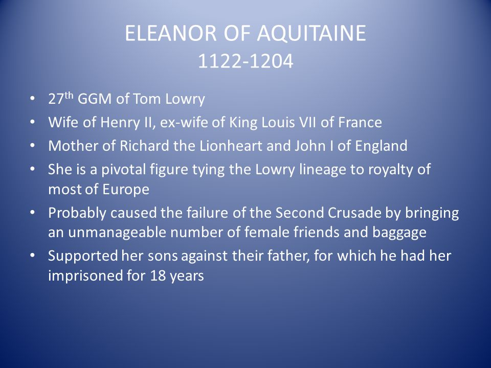 ELEANOR OF AQUITAINE 1122-1204 27 th GGM of Tom Lowry Wife of Henry II, ex-wife of King Louis VII of France Mother of Richard the Lionheart and John I