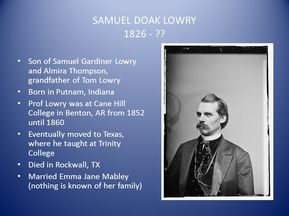 SAMUEL DOAK LOWRY 1826 - ?? Son of Samuel Gardiner Lowry and Almira Thompson, grandfather of Tom Lowry Born in Putnam, Indiana Prof Lowry was at Cane
