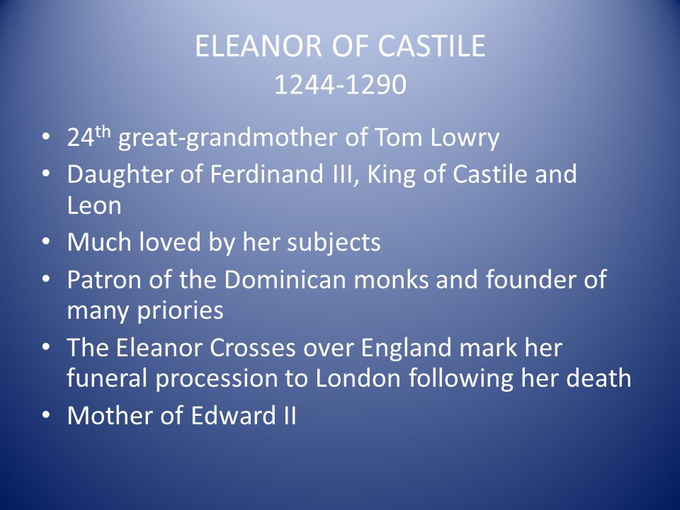 ELEANOR OF CASTILE 1244-1290 24 th great-grandmother of Tom Lowry Daughter of Ferdinand III, King of Castile and Leon Much loved by her subjects Patro