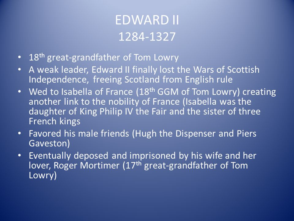 EDWARD II 1284-1327 18 th great-grandfather of Tom Lowry A weak leader, Edward II finally lost the Wars of Scottish Independence, freeing Scotland fro