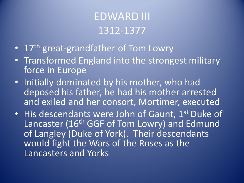 EDWARD III 1312-1377 17 th great-grandfather of Tom Lowry Transformed England into the strongest military force in Europe Initially dominated by his m