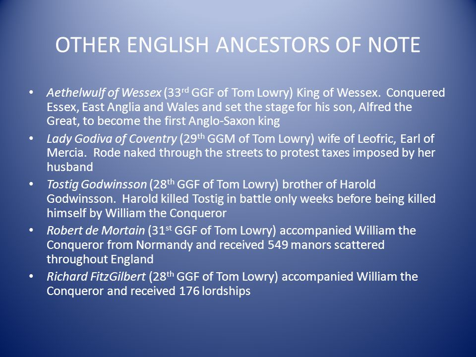 OTHER ENGLISH ANCESTORS OF NOTE Aethelwulf of Wessex (33 rd GGF of Tom Lowry) King of Wessex. Conquered Essex, East Anglia and Wales and set the stage