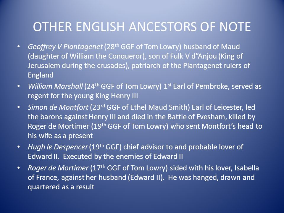 OTHER ENGLISH ANCESTORS OF NOTE Geoffrey V Plantagenet (28 th GGF of Tom Lowry) husband of Maud (daughter of William the Conqueror), son of Fulk V dAn