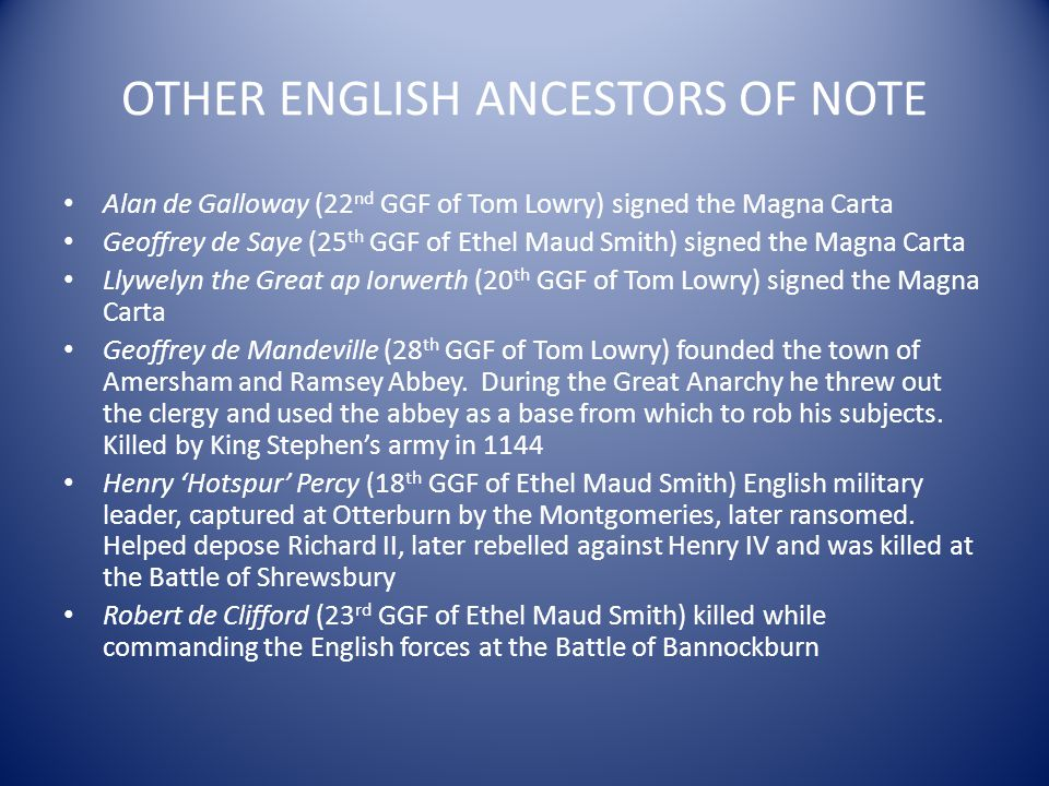 OTHER ENGLISH ANCESTORS OF NOTE Alan de Galloway (22 nd GGF of Tom Lowry) signed the Magna Carta Geoffrey de Saye (25 th GGF of Ethel Maud Smith) sign
