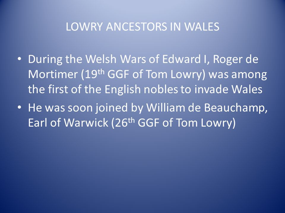 LOWRY ANCESTORS IN WALES During the Welsh Wars of Edward I, Roger de Mortimer (19 th GGF of Tom Lowry) was among the first of the English nobles to in