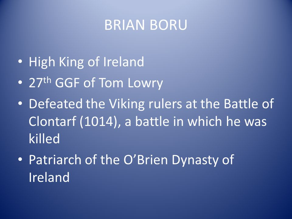 BRIAN BORU High King of Ireland 27 th GGF of Tom Lowry Defeated the Viking rulers at the Battle of Clontarf (1014), a battle in which he was killed Pa