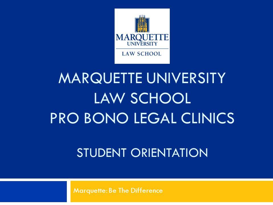 MARQUETTE UNIVERSITY LAW SCHOOL PRO BONO LEGAL CLINICS STUDENT ORIENTATION Marquette: Be The Difference