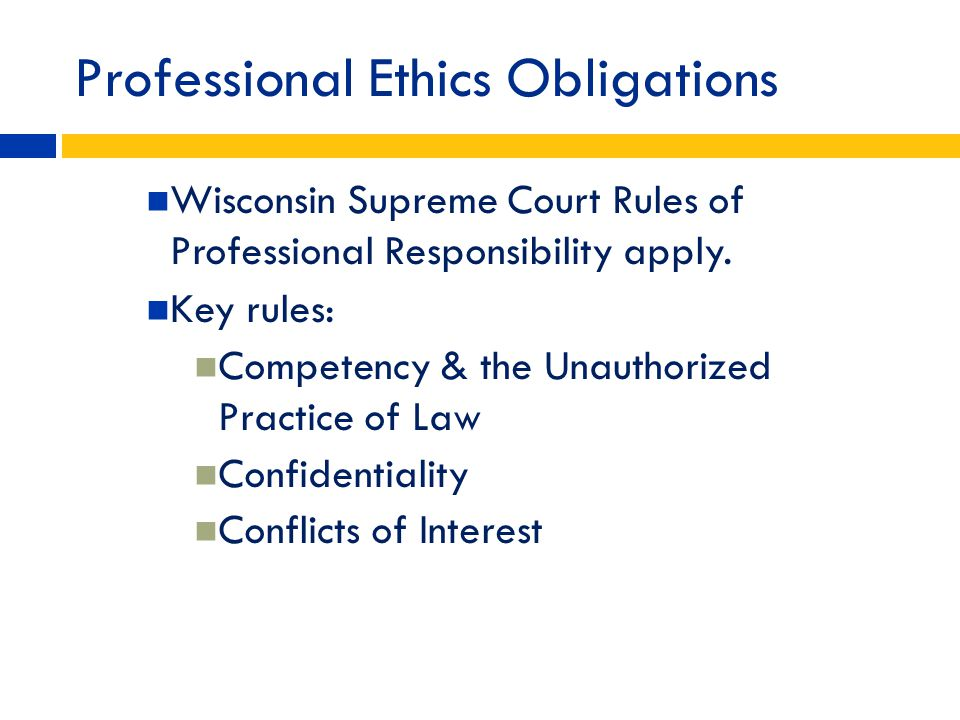 Professional Ethics Obligations Wisconsin Supreme Court Rules of Professional Responsibility apply. Key rules: Competency & the Unauthorized Practice