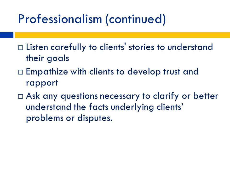 Professionalism (continued) Listen carefully to clients' stories to understand their goals Empathize with clients to develop trust and rapport Ask any