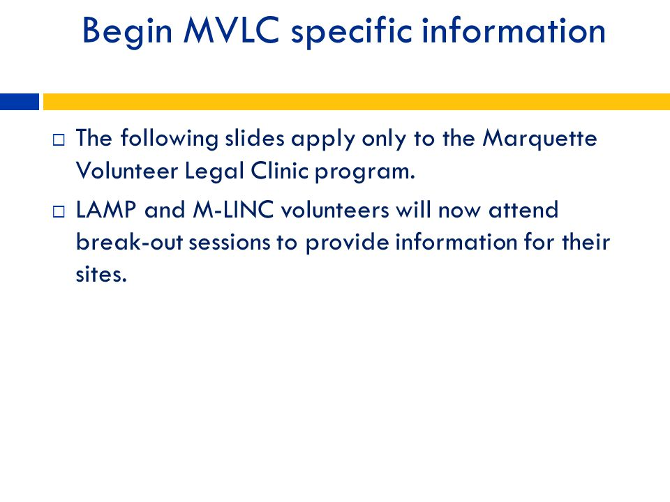 Begin MVLC specific information The following slides apply only to the Marquette Volunteer Legal Clinic program. LAMP and M-LINC volunteers will now a