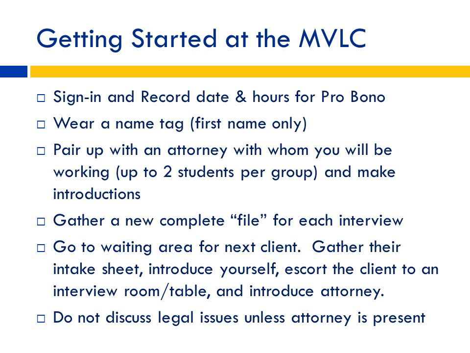 Getting Started at the MVLC Sign-in and Record date & hours for Pro Bono Wear a name tag (first name only) Pair up with an attorney with whom you will