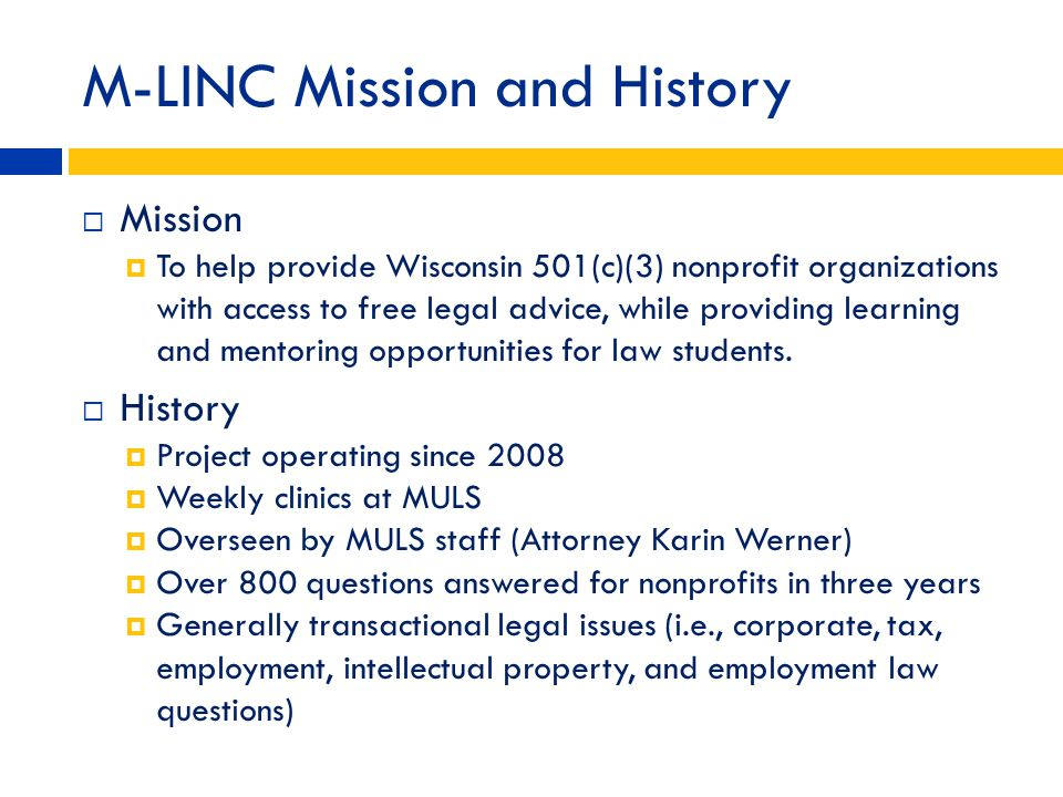 M-LINC Mission and History Mission To help provide Wisconsin 501(c)(3) nonprofit organizations with access to free legal advice, while providing learn
