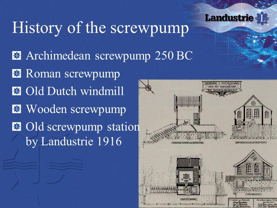 History of the screwpump Archimedean screwpump 250 BC Roman screwpump Old Dutch windmill Wooden screwpump Old screwpump station by Landustrie 1916