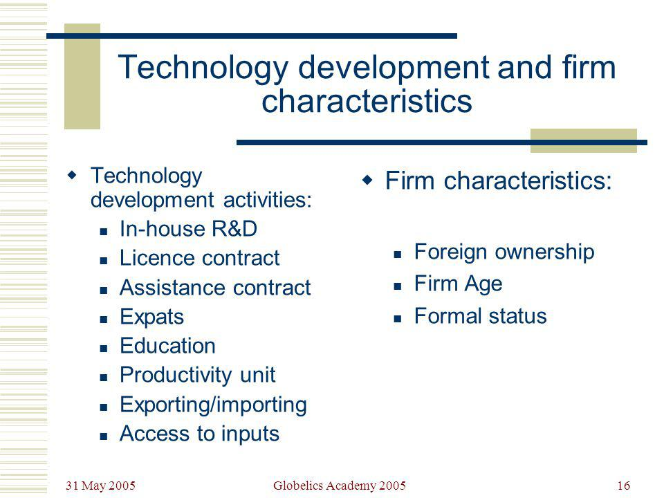31 May 2005 Globelics Academy 200516 Technology development and firm characteristics Technology development activities: In-house R&D Licence contract