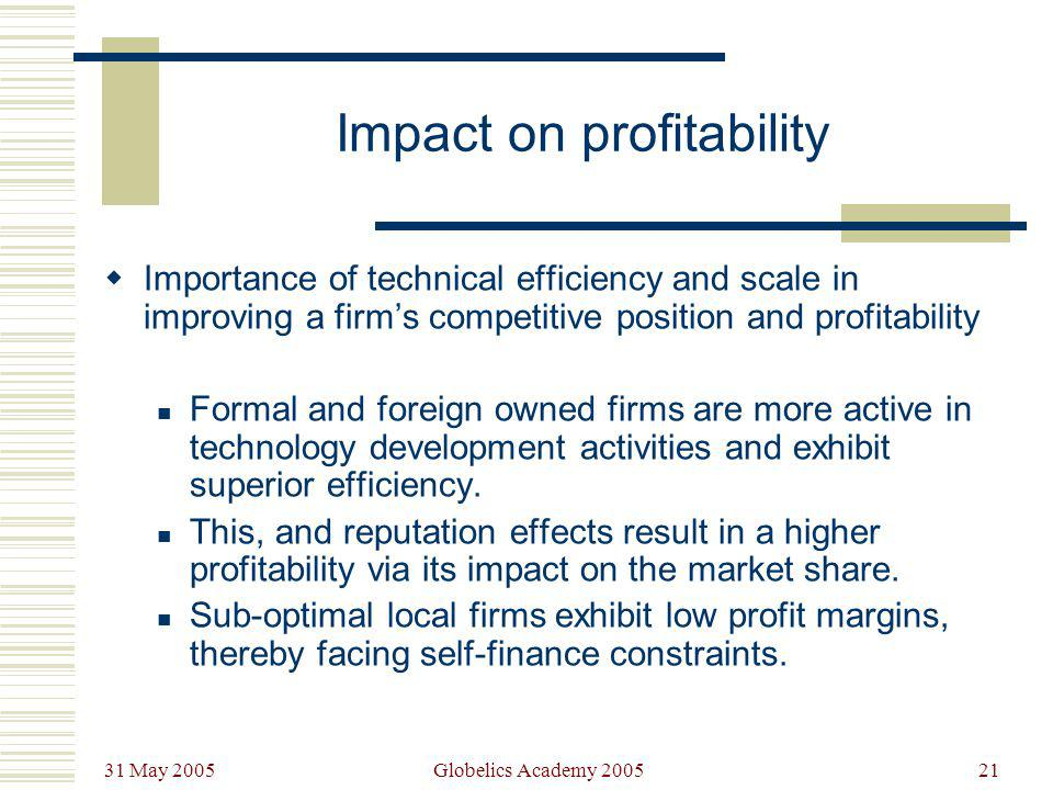 31 May 2005 Globelics Academy 200521 Impact on profitability Importance of technical efficiency and scale in improving a firms competitive position an