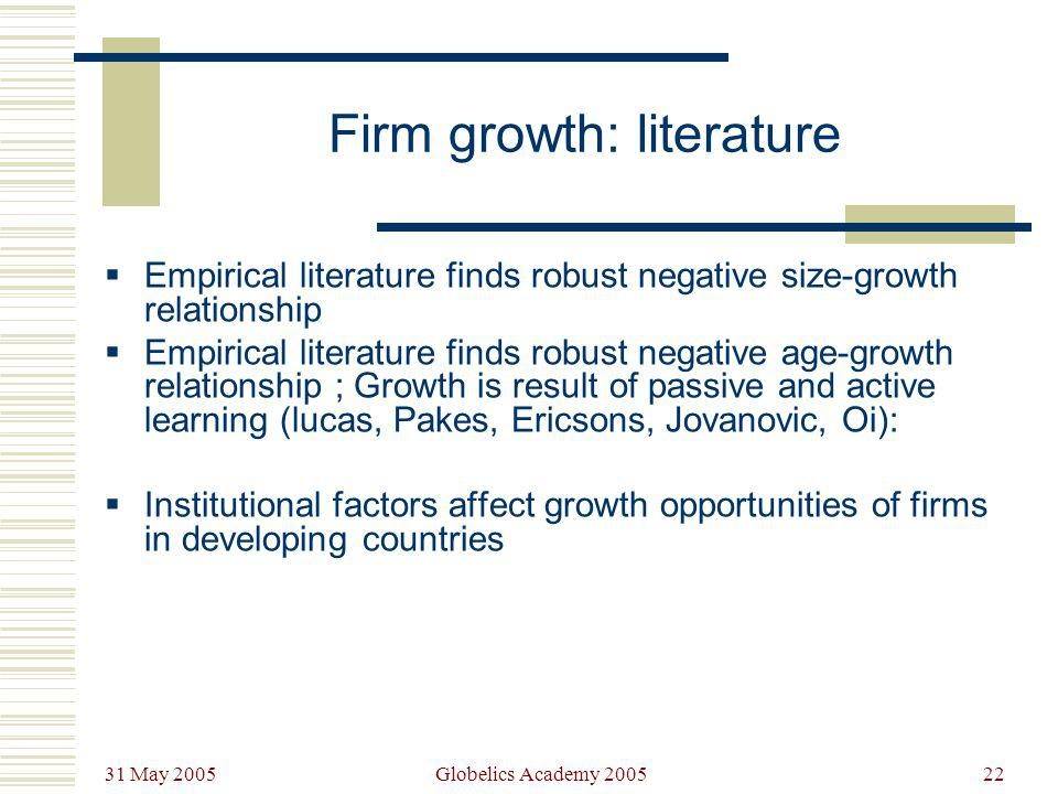 31 May 2005 Globelics Academy 200522 Firm growth: literature Empirical literature finds robust negative size-growth relationship Empirical literature