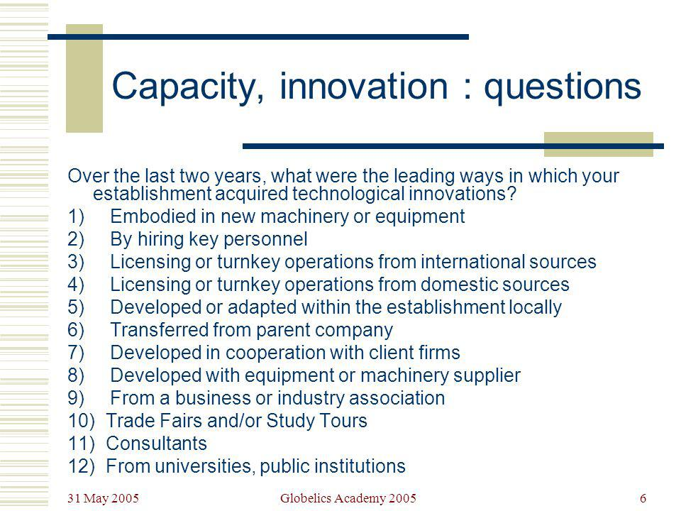 31 May 2005 Globelics Academy 20056 Capacity, innovation : questions Over the last two years, what were the leading ways in which your establishment a