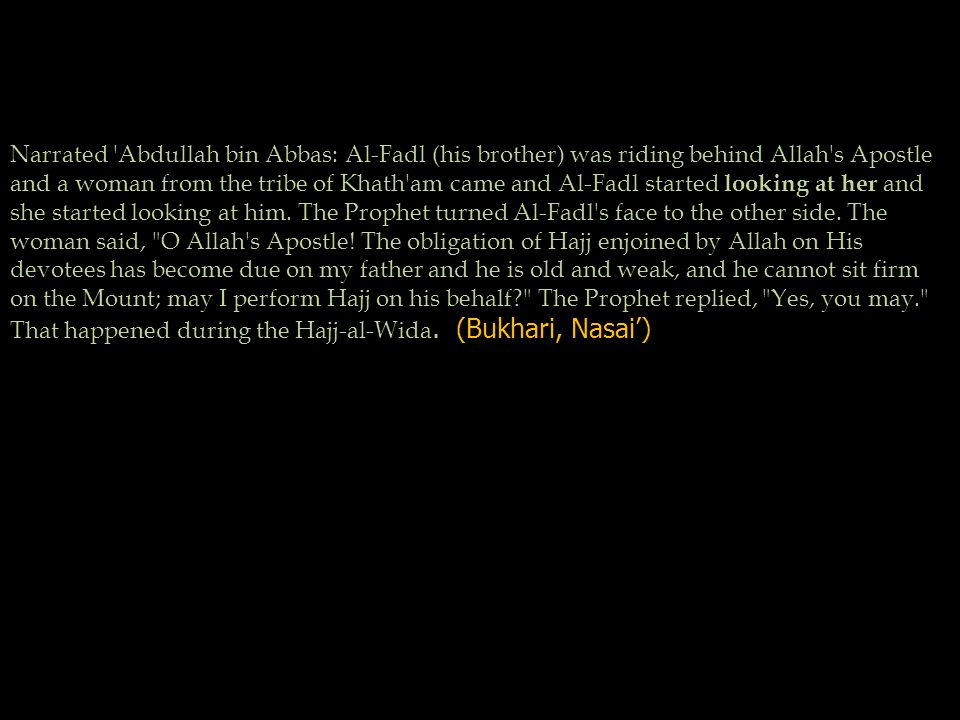 Narrated Abdullah bin Abbas: Al-Fadl (his brother) was riding behind Allah s Apostle and a woman from the tribe of Khath am came and Al-Fadl started looking at her and she started looking at him.