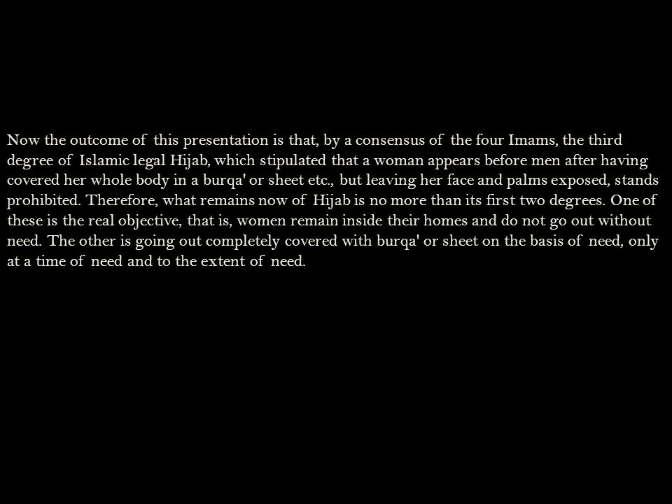 Now the outcome of this presentation is that, by a consensus of the four Imams, the third degree of Islamic legal Hijab, which stipulated that a woman appears before men after having covered her whole body in a burqa or sheet etc., but leaving her face and palms exposed, stands prohibited.