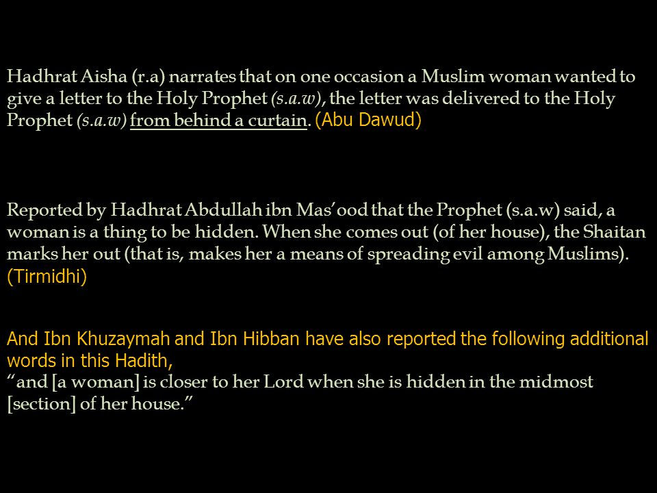 Hadhrat Aisha (r.a) narrates that on one occasion a Muslim woman wanted to give a letter to the Holy Prophet (s.a.w), the letter was delivered to the Holy Prophet (s.a.w) from behind a curtain.