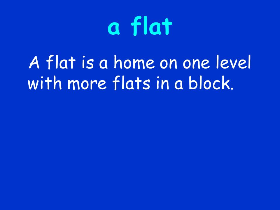 a flat A flat is a home on one level with more flats in a block.