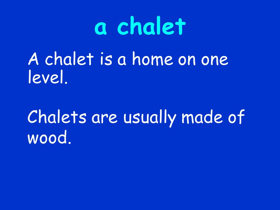 a chalet A chalet is a home on one level. Chalets are usually made of wood.