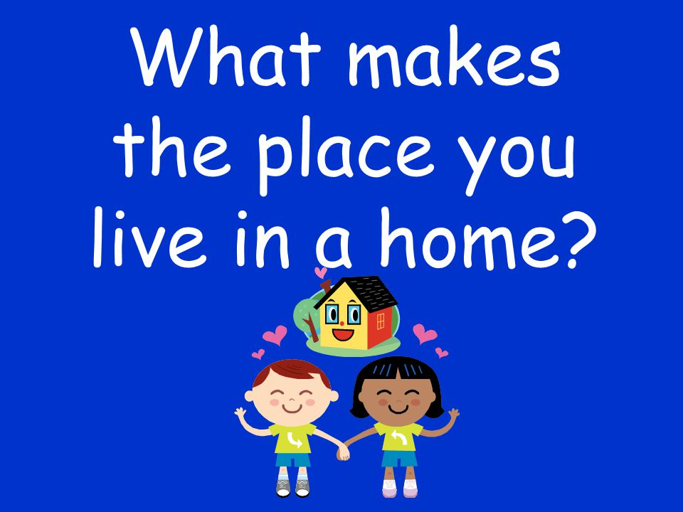What makes the place you live in a home?