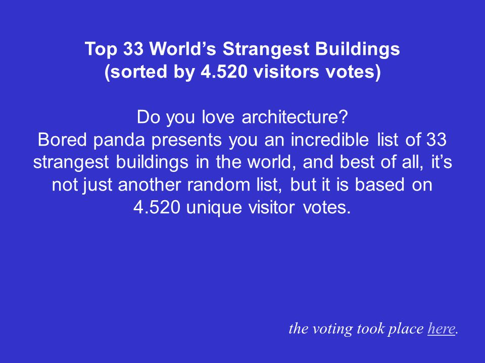 Top 33 Worlds Strangest Buildings (sorted by 4.520 visitors votes) Do you love architecture.