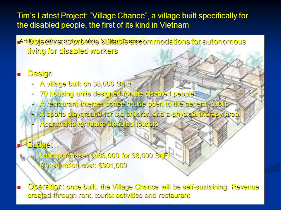 Tims Latest Project: Village Chance, a village built specifically for the disabled people, the first of its kind in Vietnam Artist rendering of the future Village Chance Objective: to provide suitable accommodations for autonomous living for disabled workers Objective: to provide suitable accommodations for autonomous living for disabled workers Design Design - A village built on 38,000 SqFt - 70 housing units designed for the disabled people - A restaurant-internet coffee house open to the general public - A sports playground for the children and a physical therapy area - Apartments for future disabled tourists Budget Budget - Land purchase: $483,000 for 38,000 SqFt - Construction cost: $301,000 Operation: once built, the Village Chance will be self-sustaining.