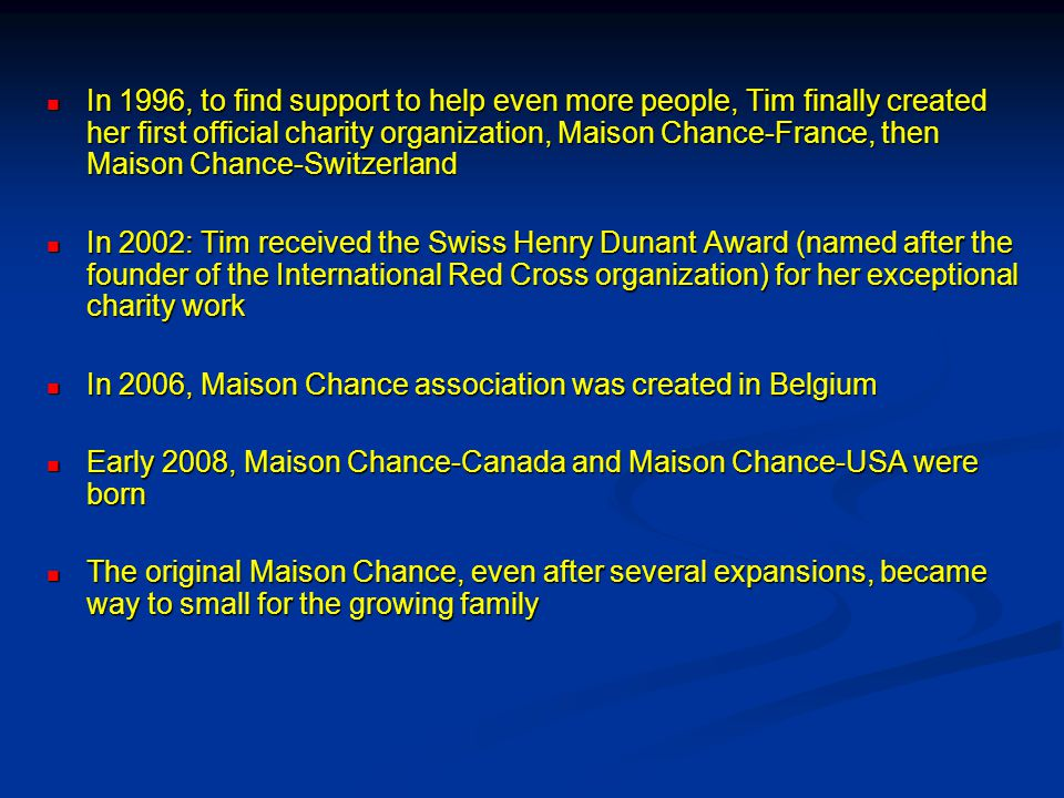 In 1996, to find support to help even more people, Tim finally created her first official charity organization, Maison Chance-France, then Maison Chance-Switzerland In 1996, to find support to help even more people, Tim finally created her first official charity organization, Maison Chance-France, then Maison Chance-Switzerland In 2002: Tim received the Swiss Henry Dunant Award (named after the founder of the International Red Cross organization) for her exceptional charity work In 2002: Tim received the Swiss Henry Dunant Award (named after the founder of the International Red Cross organization) for her exceptional charity work In 2006, Maison Chance association was created in Belgium In 2006, Maison Chance association was created in Belgium Early 2008, Maison Chance-Canada and Maison Chance-USA were born Early 2008, Maison Chance-Canada and Maison Chance-USA were born The original Maison Chance, even after several expansions, became way to small for the growing family The original Maison Chance, even after several expansions, became way to small for the growing family