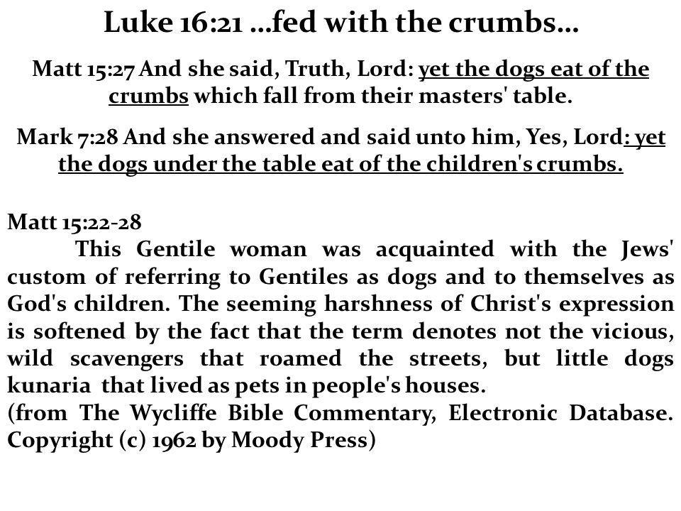 Luke 16:21 …fed with the crumbs… Matt 15:27 And she said, Truth, Lord: yet the dogs eat of the crumbs which fall from their masters table.