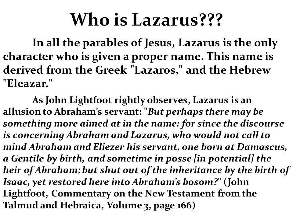 In all the parables of Jesus, Lazarus is the only character who is given a proper name. This name is derived from the Greek