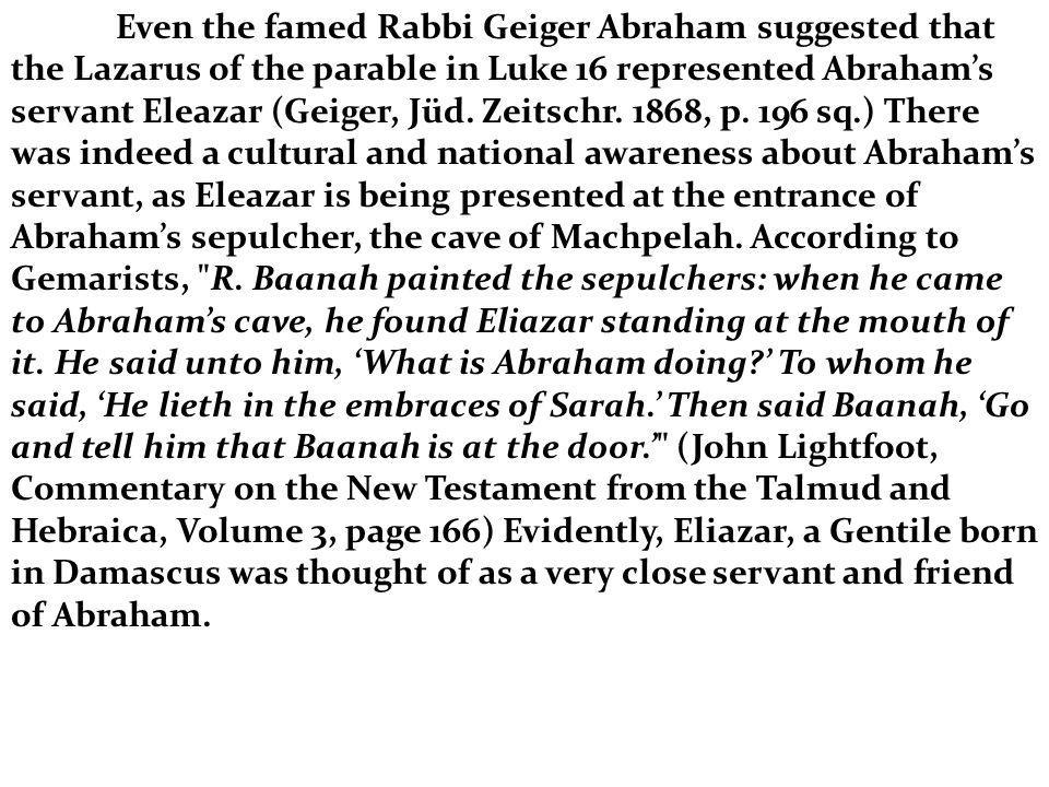 Even the famed Rabbi Geiger Abraham suggested that the Lazarus of the parable in Luke 16 represented Abrahams servant Eleazar (Geiger, Jüd. Zeitschr.