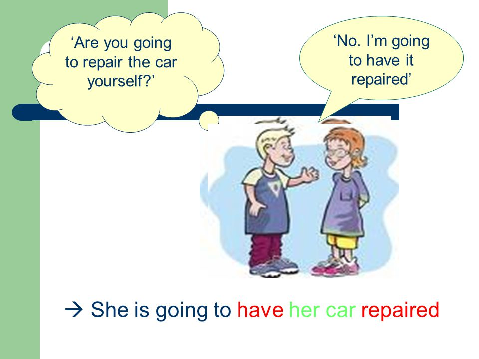 Are you going to repair the car yourself? No. Im going to have it repaired She is going to have her car repaired