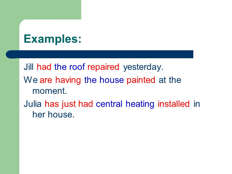 Examples: Jill had the roof repaired yesterday. We are having the house painted at the moment. Julia has just had central heating installed in her hou