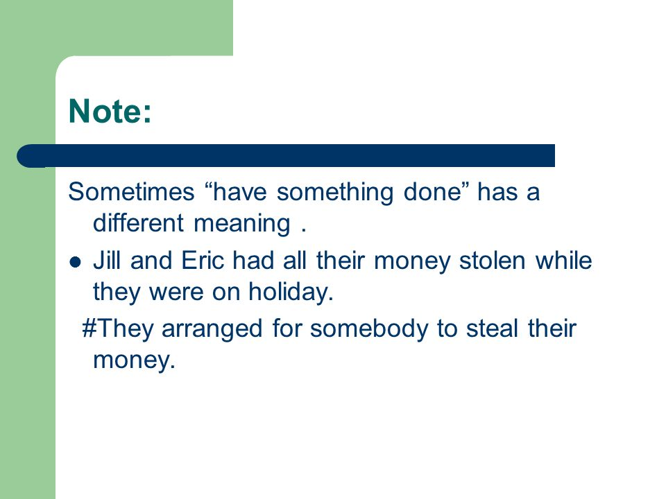 Note: Sometimes have something done has a different meaning. Jill and Eric had all their money stolen while they were on holiday. #They arranged for s