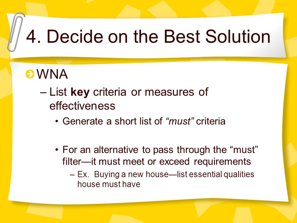 4. Decide on the Best Solution WNA –List key criteria or measures of effectiveness Generate a short list of must criteria For an alternative to pass t