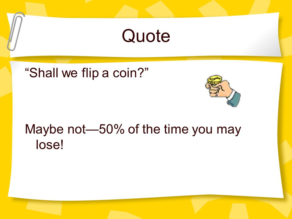Quote Shall we flip a coin Maybe not50% of the time you may lose!