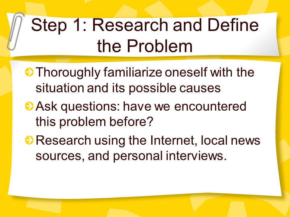 Step 1: Research and Define the Problem Thoroughly familiarize oneself with the situation and its possible causes Ask questions: have we encountered t