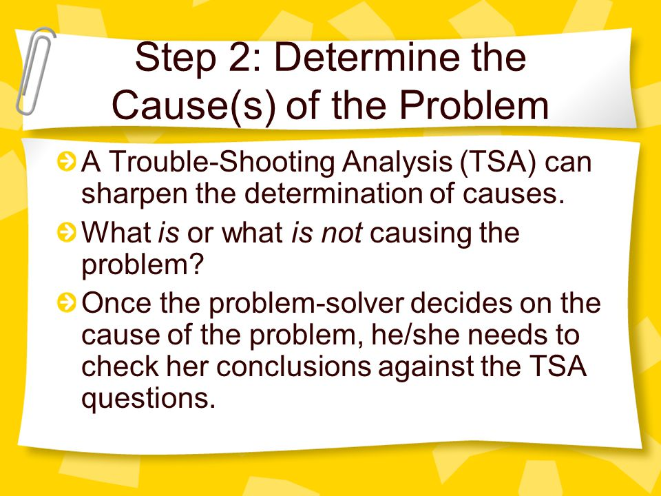 Step 2: Determine the Cause(s) of the Problem A Trouble-Shooting Analysis (TSA) can sharpen the determination of causes. What is or what is not causin
